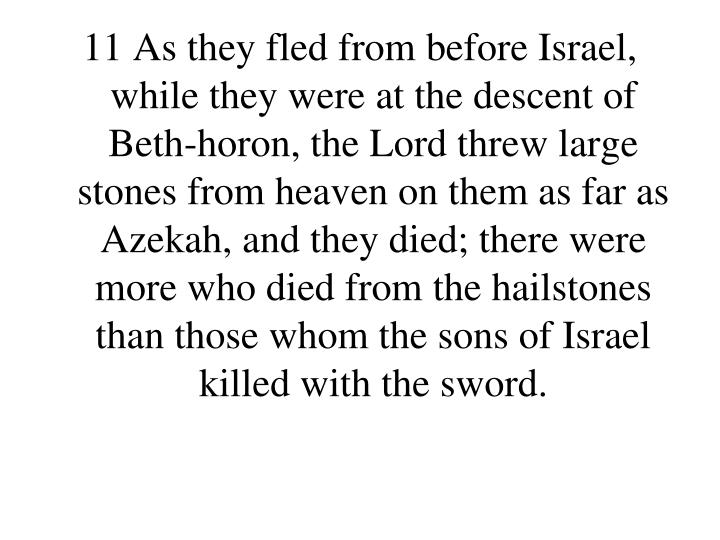 11 As they fled from before Israel, while they were at the descent of Beth-horon, the Lord threw large stones from heaven on them as far as Azekah, and they died; there were more who died from the hailstones than those whom the sons of Israel killed with the sword.