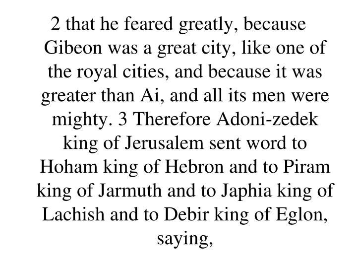 2 that he feared greatly, because Gibeon was a great city, like one of the royal cities, and because it was greater than Ai, and all its men were mighty. 3 Therefore Adoni-zedek king of Jerusalem sent word to Hoham king of Hebron and to Piram king of Jarmuth and to Japhia king of Lachish and to Debir king of Eglon, saying,