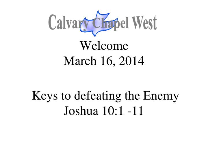 Welcome march 16 2014 keys to defeating the enemy joshua 10 1 11