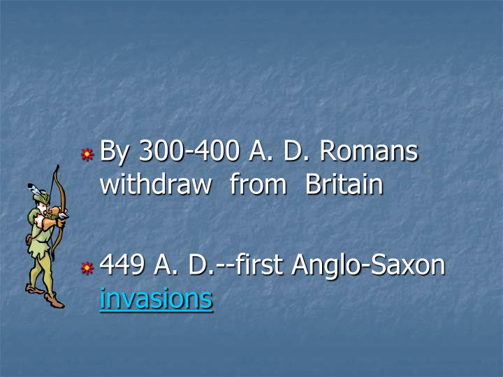 By 300-400 A. D. Romans withdraw  from  Britain