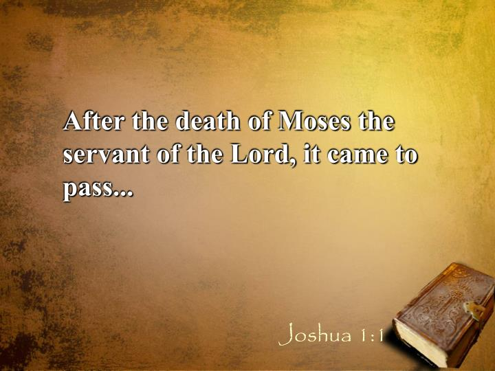 After the death of Moses the servant of the Lord, it came to pass...