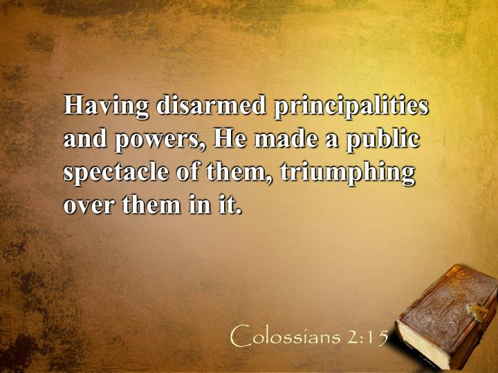 Having disarmed principalities and powers, He made a public spectacle of them, triumphing over them in it.