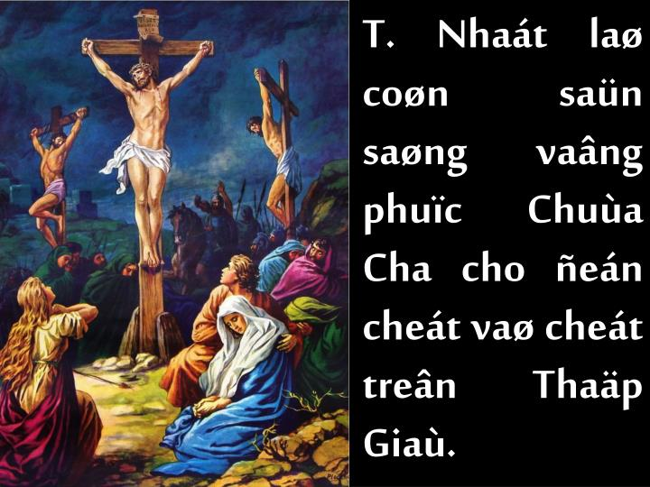 T. Nhaát laø coøn saün saøng vaâng phuïc Chuùa Cha cho ñeán cheát vaø cheát treân Thaäp Giaù.