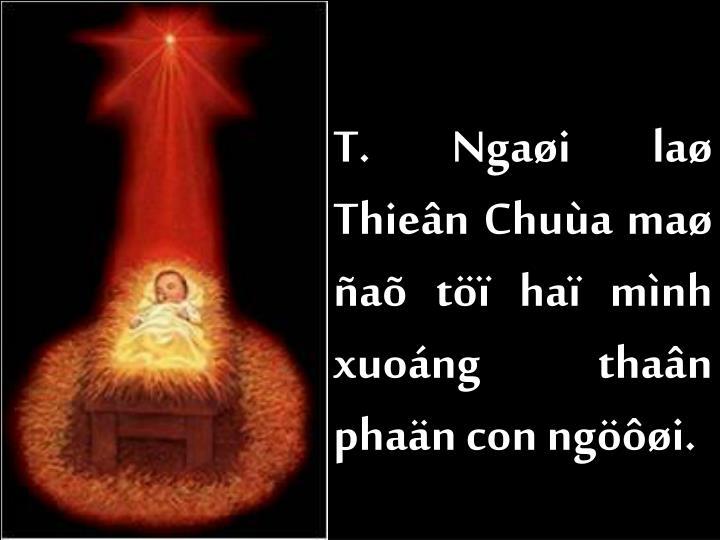 T. Ngaøi laø Thieân Chuùa maø ñaõ töï haï mình xuoáng thaân phaän con ngöôøi.