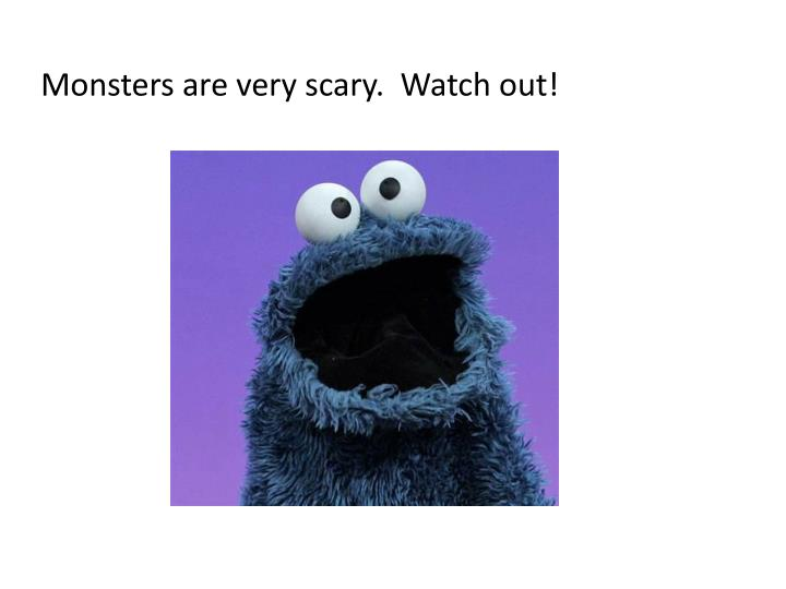Monsters are very scary.  Watch out!