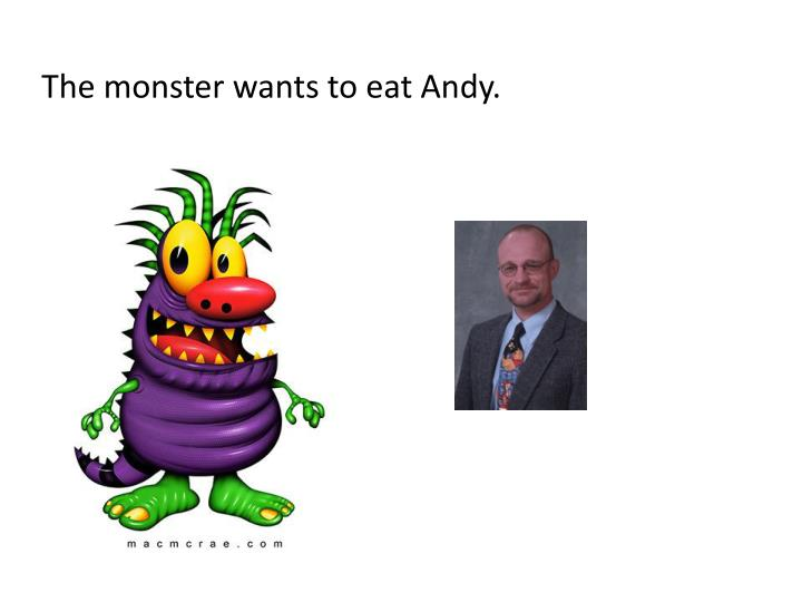 The monster wants to eat Andy.