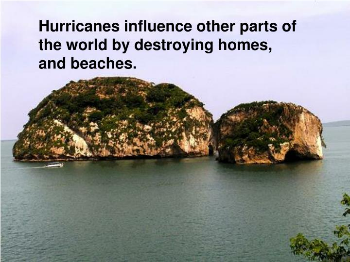 Hurricanes influence other parts of the world by destroying homes, and beaches.