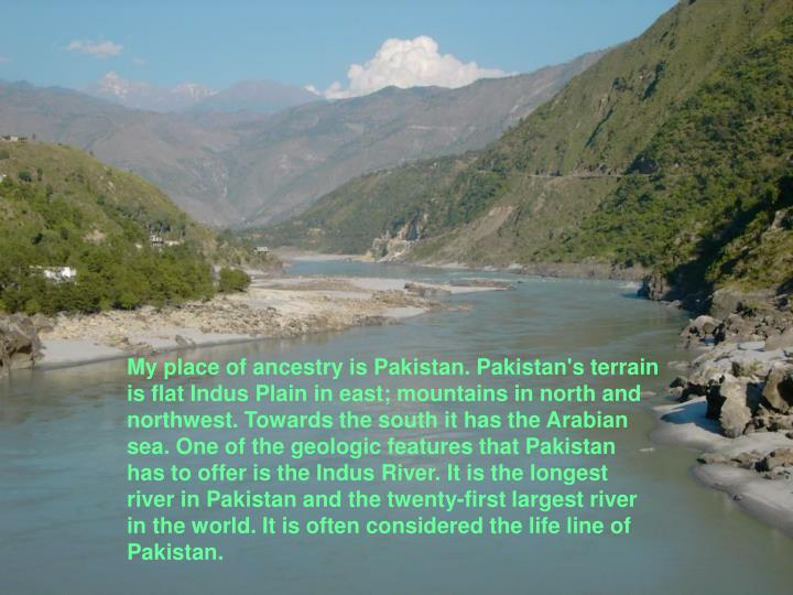 My place of ancestry is Pakistan. Pakistan's terrain is flat Indus Plain in east; mountains in north and northwest. Towards the south it has the Arabian sea. One of the geologic features that Pakistan has to offer is the Indus River. It is the longest river in Pakistan and the twenty-first largest river in the world. It is often considered the life line of Pakistan.