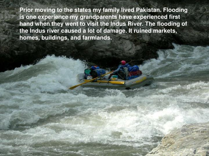 Prior moving to the states my family lived Pakistan. Flooding is one experience my grandparents have experienced first hand when they went to visit the Indus River. The flooding of the Indus river caused a lot of damage. It ruined markets, homes, buildings, and farmlands.