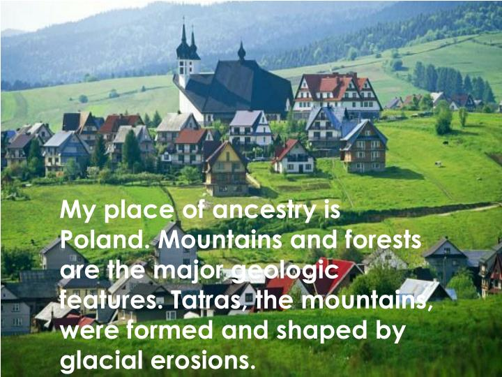 My place of ancestry is Poland. Mountains and forests are the major geologic features. Tatras, the m...