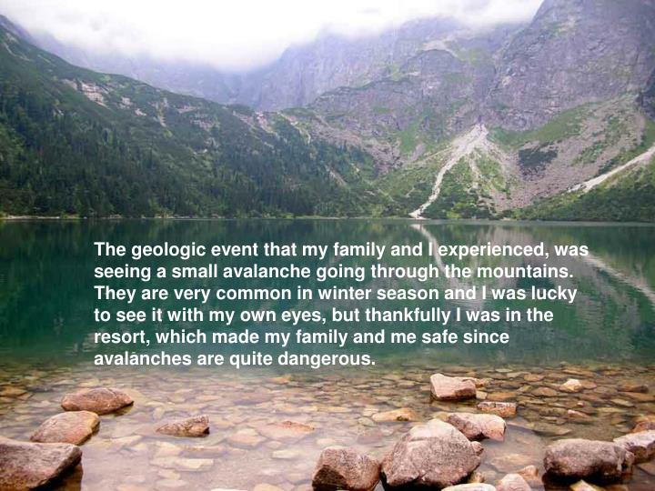 The geologic event that my family and I experienced, was seeing a small avalanche going through the ...