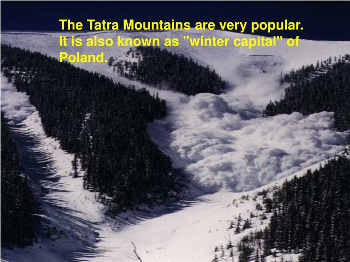 "The Tatra Mountains are very popular. It is also known as ""winter capital"" of Poland."