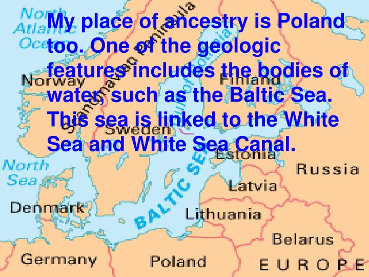 My place of ancestry is Poland too. One of the geologic features includes the bodies of water, such as the Baltic Sea. This sea is linked to the White Sea and White Sea Canal.