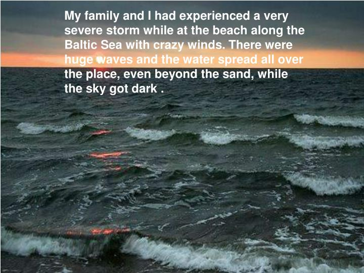 My family and I had experienced a very severe storm while at the beach along the Baltic Sea with crazy winds. There were huge waves and the water spread all over the place, even beyond the sand, while the sky got dark .