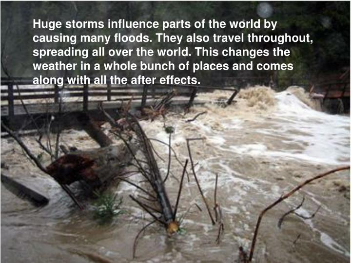 Huge storms influence parts of the world by causing many floods. They also travel throughout, spreading all over the world. This changes the weather in a whole bunch of places and comes along with all the after effects.