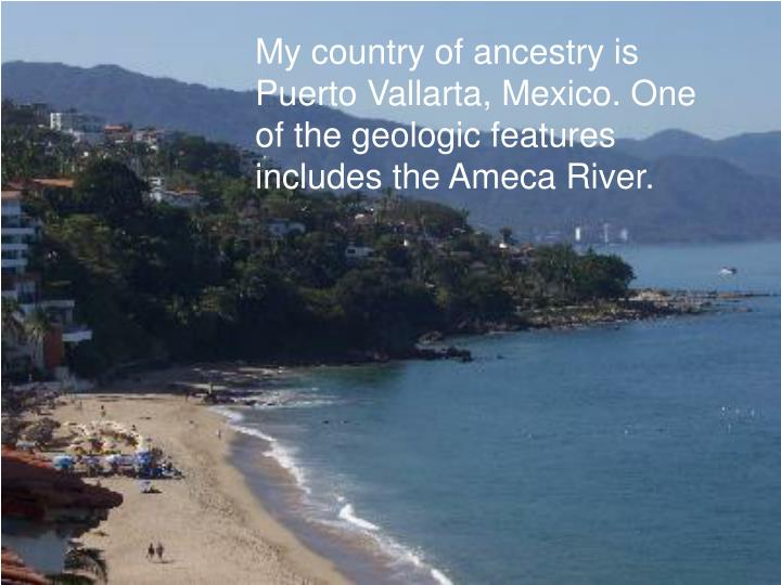 My country of ancestry is Puerto Vallarta, Mexico. One of the geologic features includes the Ameca River.