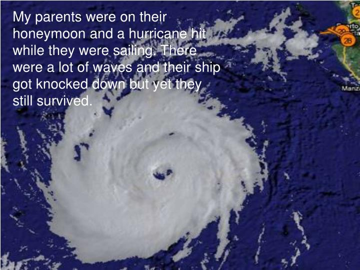 My parents were on their honeymoon and a hurricane hit while they were sailing. There were a lot of waves and their ship got knocked down but yet they still survived.