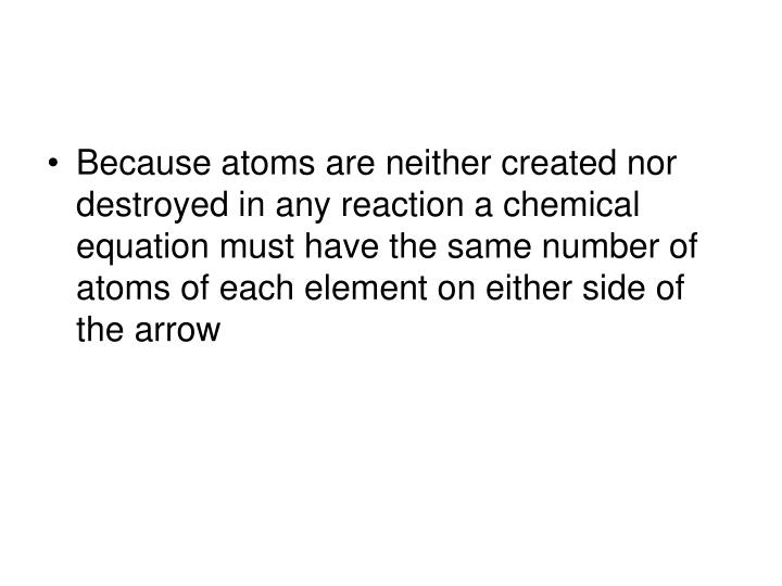 Because atoms are neither created nor destroyed in any reaction a chemical equation must have the same number of atoms of each element on either side of the arrow