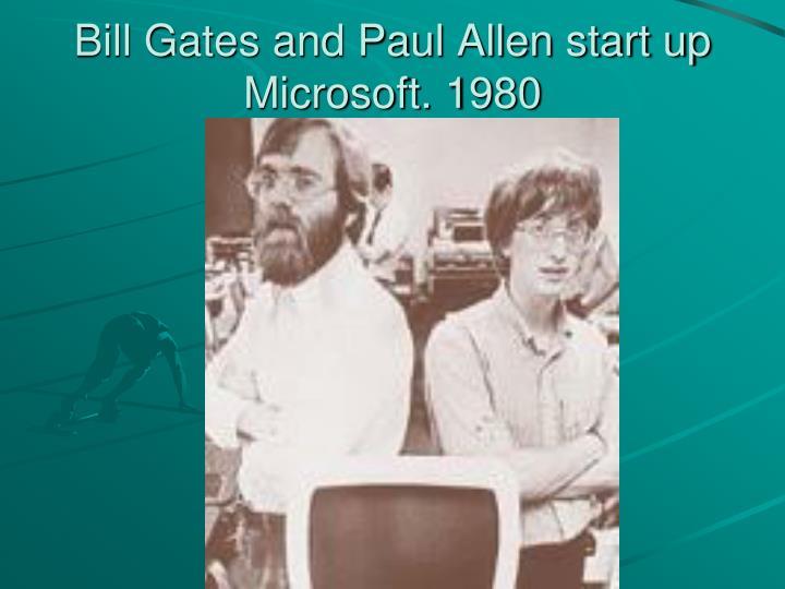 Bill Gates and Paul Allen start up Microsoft. 1980