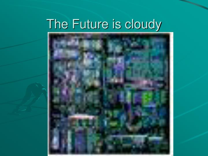 The Future is cloudy