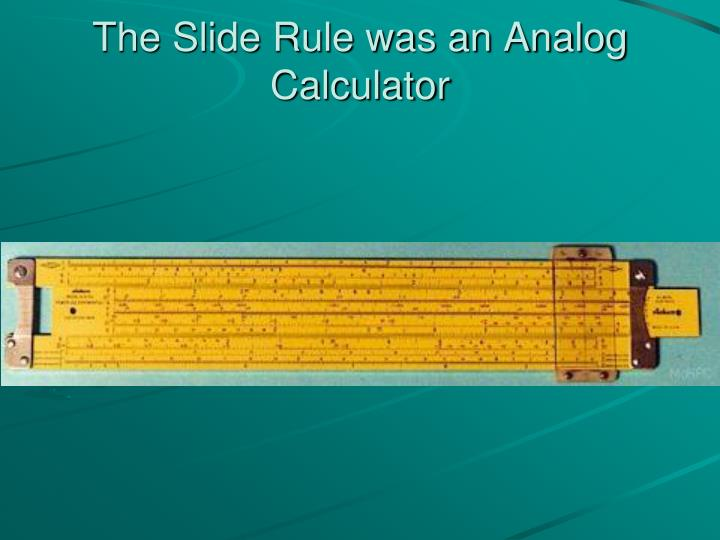 The Slide Rule was an Analog Calculator