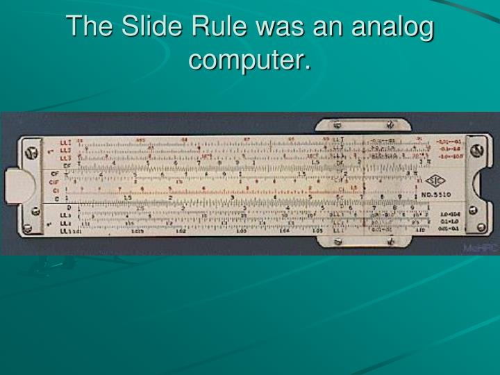 The Slide Rule was an analog computer.