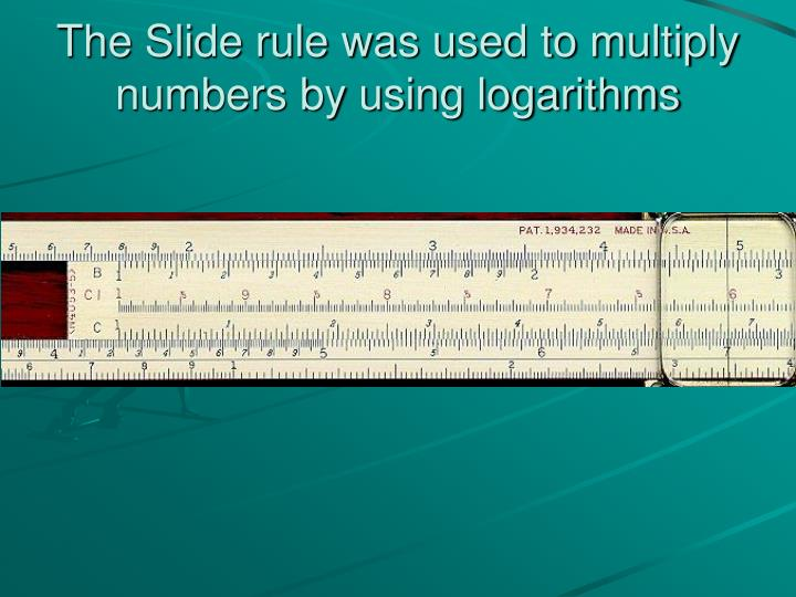 The Slide rule was used to multiply numbers by using logarithms