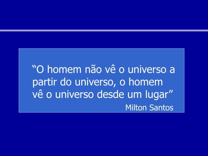 """""""O homem não vê o universo a partir do universo, o homem vê o universo desde um lugar"""""""