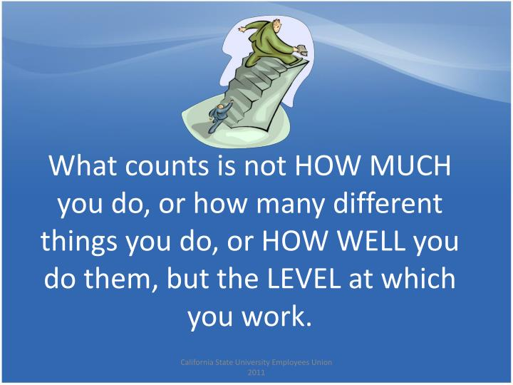 What counts is not HOW MUCH you do, or how many different things you do, or HOW WELL you do them, but the LEVEL at which you work.