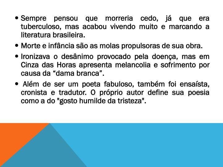 Sempre pensou que morreria cedo, já que era  tuberculoso, mas acabou vivendo muito e marcando a literatura brasileira.