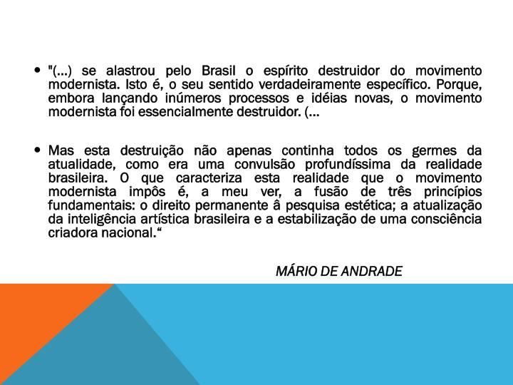 """""""(...) se alastrou pelo Brasil o espírito destruidor do movimento modernista. Isto é, o seu sentido verdadeiramente específico. Porque, embora lançando inúmeros processos e idéias novas, o movimento modernista foi essencialmente destruidor. (..."""