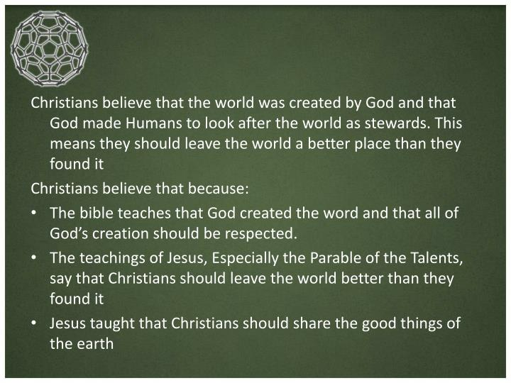 Christians believe that the world was created by God and that God made Humans to look after the world as stewards. This means they should leave the world a better place than they found it