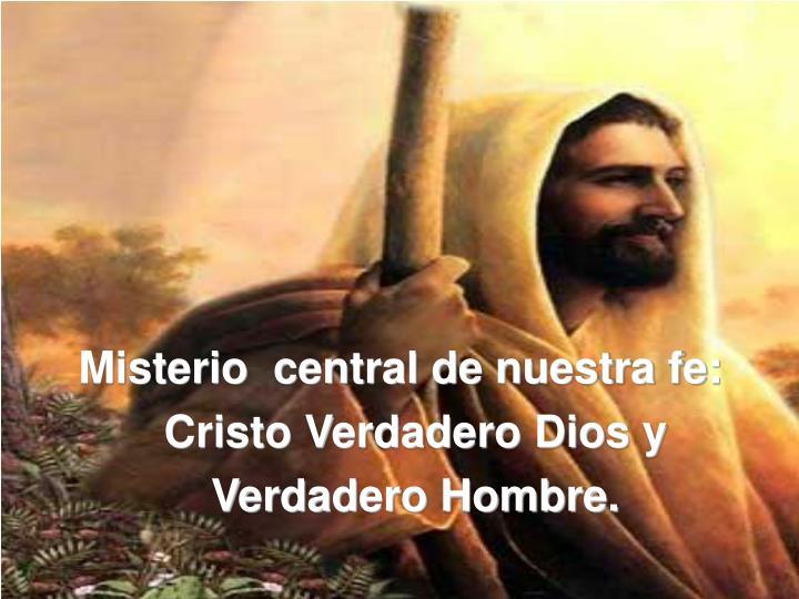 Misterio  central de nuestra fe: Cristo Verdadero Dios y Verdadero Hombre.