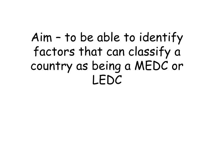 Aim to be able to identify factors that can classify a country as being a medc or ledc