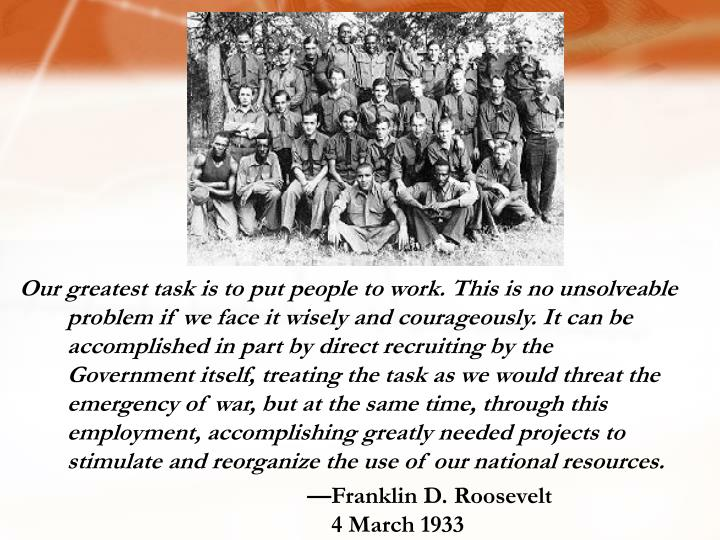 Our greatest task is to put people to work. This is no unsolveable problem if we face it wisely and courageously. It can be accomplished in part by direct recruiting by the Government itself, treating the task as we would threat the emergency of war, but at the same time, through this employment, accomplishing greatly needed projects to stimulate and reorganize the use of our national resources.