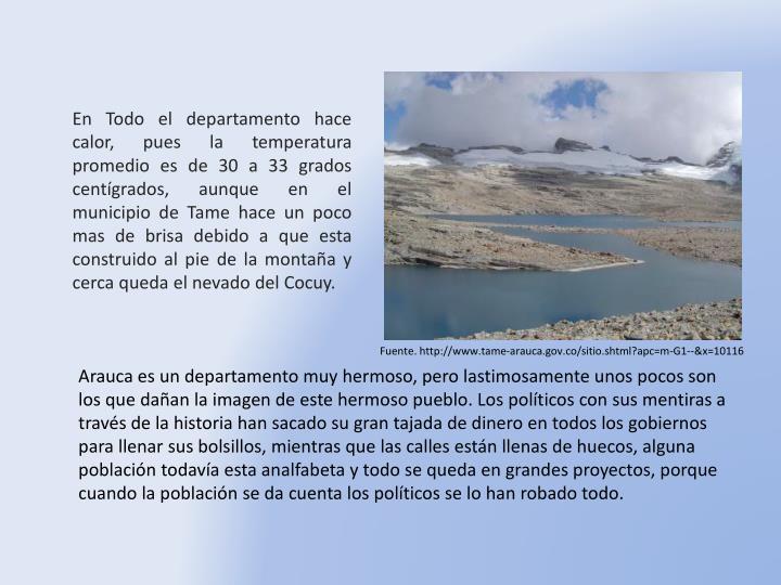 En Todo el departamento hace calor, pues la temperatura promedio es de 30 a 33 grados centígrados, aunque en el municipio de Tame hace un poco mas de brisa debido a que esta construido al pie de la montaña y cerca queda el nevado del Cocuy.