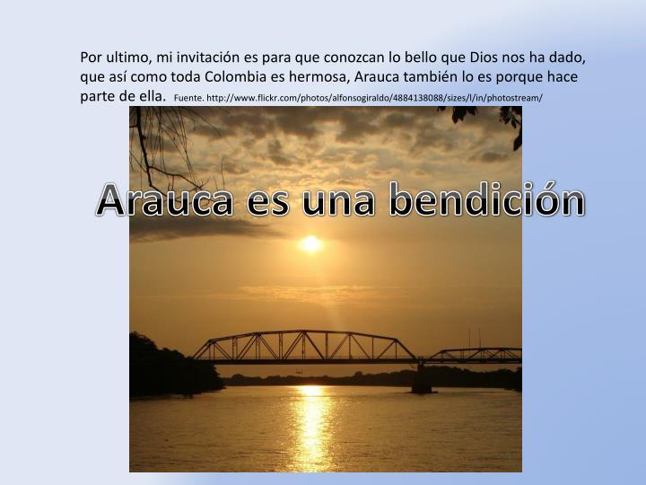 Por ultimo, mi invitación es para que conozcan lo bello que Dios nos ha dado, que así como toda Colombia es hermosa, Arauca también lo es porque hace parte de ella.