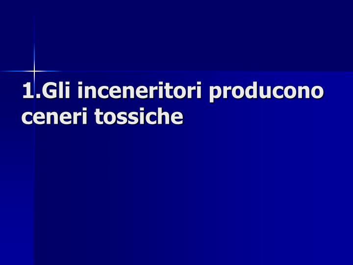 1.Gli inceneritori producono ceneri tossiche