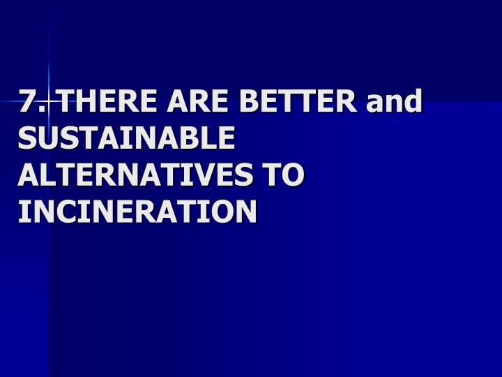7. THERE ARE BETTER and SUSTAINABLE ALTERNATIVES TO INCINERATION