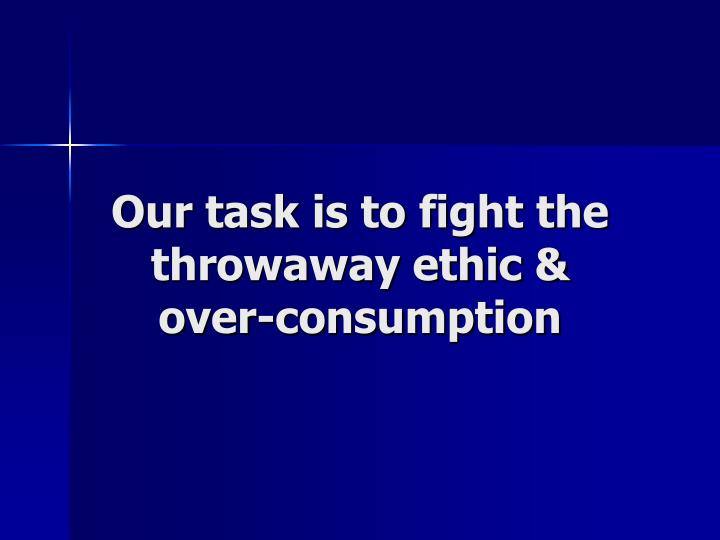 Our task is to fight the throwaway ethic &