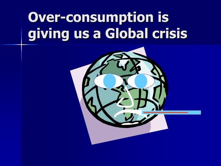 Over-consumption is giving us a Global crisis