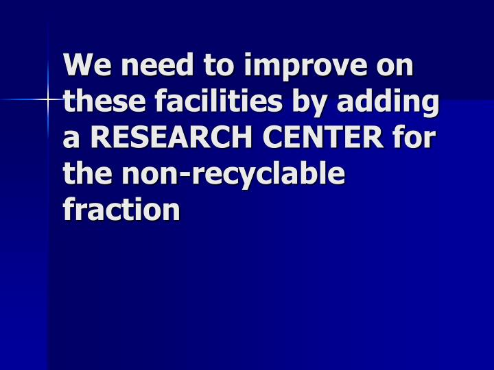 We need to improve on these facilities by adding a RESEARCH CENTER for the non-recyclable fraction