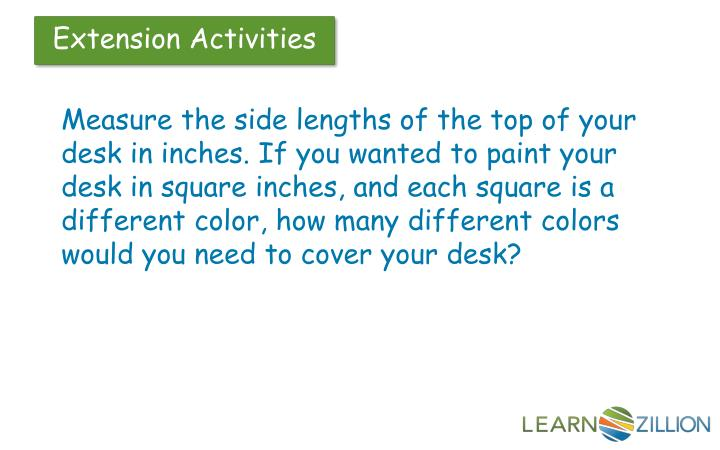 Measure the side lengths of the top of your desk in inches. If you wanted to paint your desk in square inches, and each square is a different color, how many different colors would you need to cover your desk?