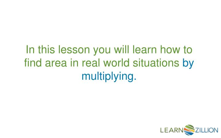 In this lesson you will learn how to find area in real world situations