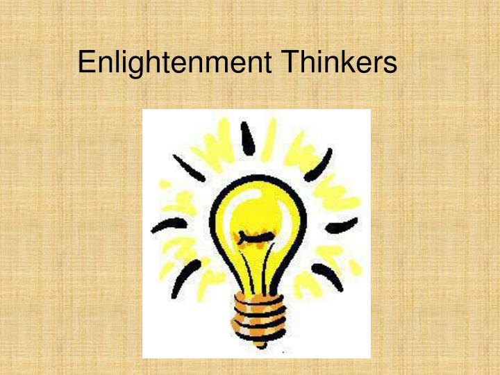 enlightenment thinkers The essential beliefs and convictions of enlightenment thinkers were by and large committed to writing, thus a fairly accurate sketch of the eighteenth century mind is available to historians working in this century.