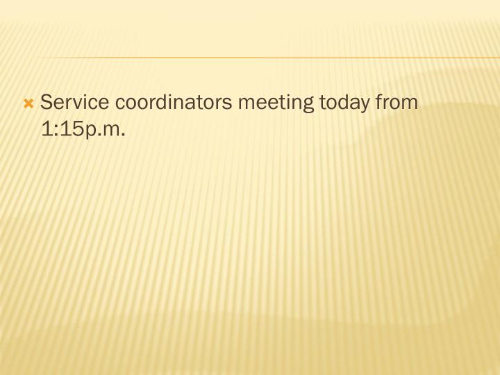 Service coordinators meeting today from 1:15p.m.