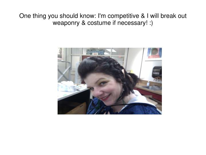 One thing you should know: I'm competitive & I will break out weaponry & costume if necessary! :)