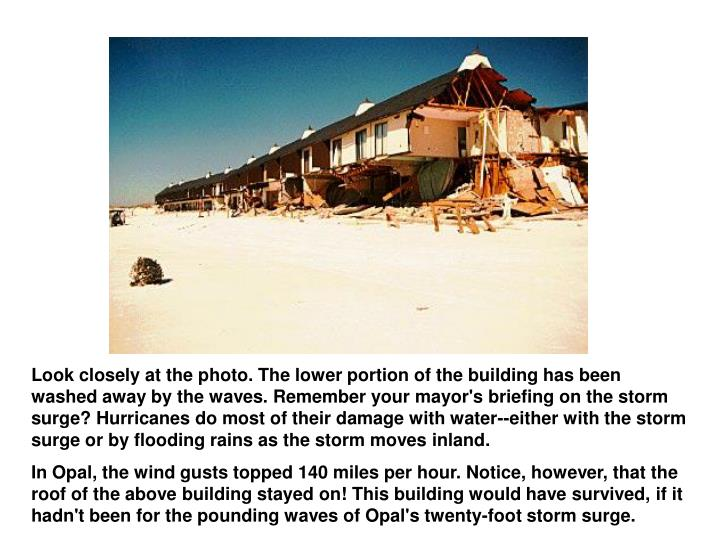 Look closely at the photo. The lower portion of the building has been washed away by the waves. Remember your mayor's briefing on the storm surge? Hurricanes do most of their damage with water--either with the storm surge or by flooding rains as the storm moves inland.