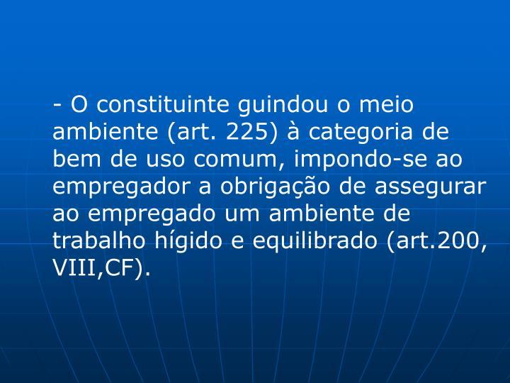 - O constituinte guindou o meio ambiente (art. 225) à categoria de bem de uso comum, impondo-se ao empregador a obrigação de assegurar ao empregado um ambiente de trabalho hígido e equilibrado (art.200, VIII,CF).