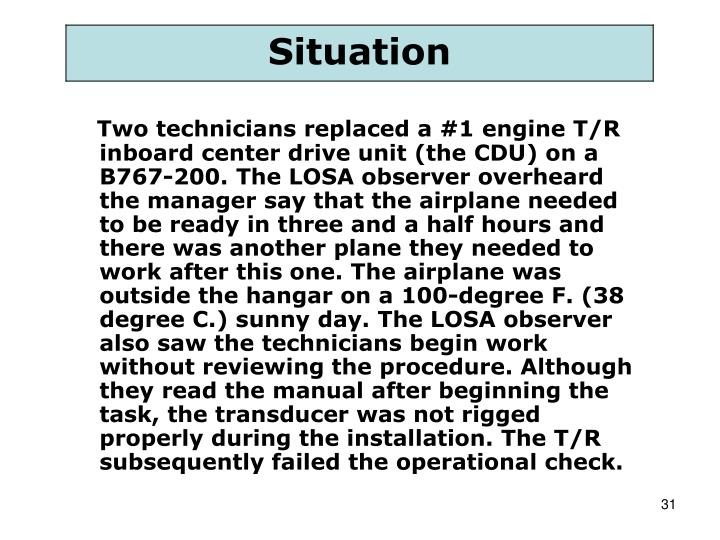 Two technicians replaced a #1 engine T/R inboard center drive unit (the CDU) on a B767-200. The LOSA observer overheard the manager say that the airplane needed to be ready in three and a half hours and there was another plane they needed to work after this one. The airplane was outside the hangar on a 100-degree F. (38 degree C.) sunny day. The LOSA observer also saw the technicians begin work without reviewing the procedure. Although they read the manual after beginning the task, the transducer was not rigged properly during the installation. The T/R subsequently failed the operational check.